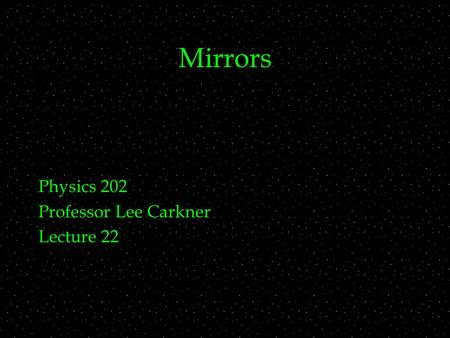 Mirrors Physics 202 Professor Lee Carkner Lecture 22.