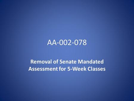AA-002-078 Removal of Senate Mandated Assessment for 5-Week Classes.