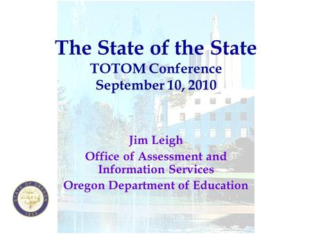 The State of the State TOTOM Conference September 10, 2010 Jim Leigh Office of Assessment and Information Services Oregon Department of Education.