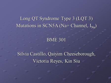 Long QT Syndrome Type 3 (LQT 3) Mutations in SCN5A (Na+ Channel, I Na ) BME 301 Silvia Castillo, Qaiyim Cheeseborough, Victoria Reyes, Kin Siu.