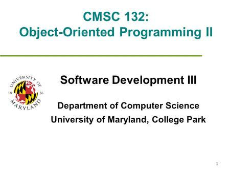 1 CMSC 132: Object-Oriented Programming II Software Development III Department of Computer Science University of Maryland, College Park.