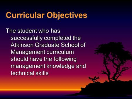 Curricular Objectives The student who has successfully completed the Atkinson Graduate School of Management curriculum should have the following management.