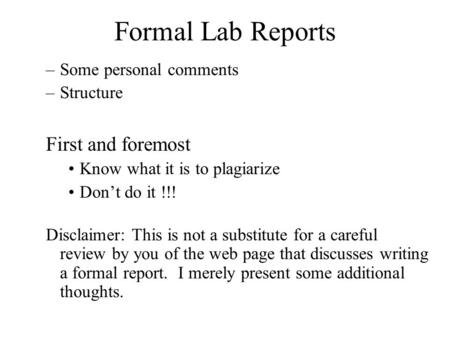 Formal Lab Reports –Some personal comments –Structure First and foremost Know what it is to plagiarize Don't do it !!! Disclaimer: This is not a substitute.