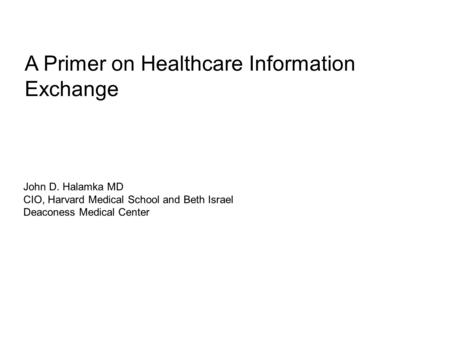 A Primer on Healthcare Information Exchange John D. Halamka MD CIO, Harvard Medical School and Beth Israel Deaconess Medical Center.
