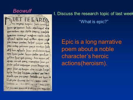 "Beowulf I. Discuss the research topic of last week ""What is epic?"" Epic is a long narrative poem about a noble character's heroic actions(heroism)."
