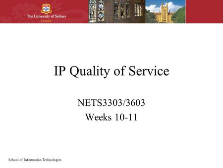 School of Information Technologies IP Quality of Service NETS3303/3603 Weeks 10-11.