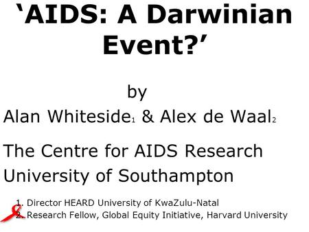 'AIDS: A Darwinian Event?' by Alan Whiteside 1 & Alex de Waal 2 The Centre for AIDS Research University of Southampton 1. Director HEARD University of.