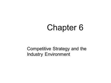 Chapter 6 Competitive Strategy and the Industry Environment.