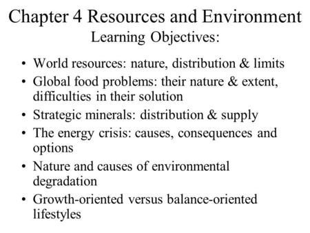 Chapter 4 Resources and Environment Learning Objectives: World resources: nature, distribution & limits Global food problems: their nature & extent, difficulties.