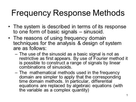 1 Frequency Response Methods The system is described in terms of its response to one form of basic signals – sinusoid. The reasons of using frequency domain.