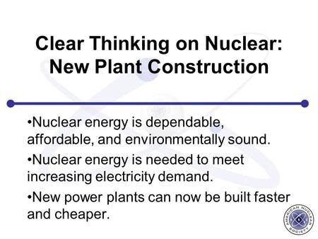 Clear Thinking on Nuclear: New Plant Construction Nuclear energy is dependable, affordable, and environmentally sound. Nuclear energy is needed to meet.