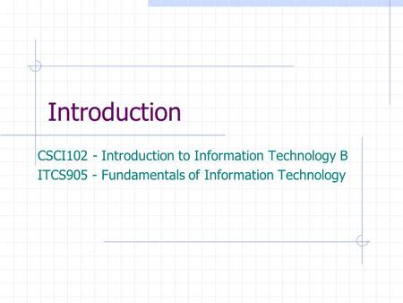 Introduction CSCI102 - Introduction to Information Technology B ITCS905 - Fundamentals of Information Technology.