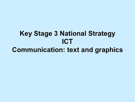 Key Stage 3 National Strategy ICT Communication: text and graphics.