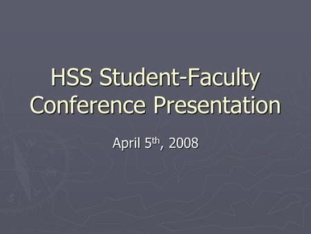 HSS Student-Faculty Conference Presentation April 5 th, 2008.