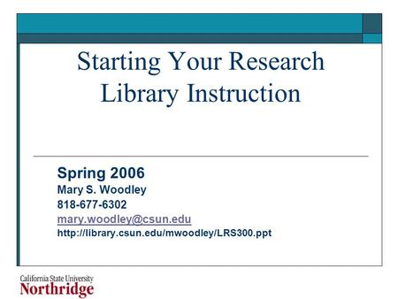 Starting Your Research Library Instruction Spring 2006 Mary S. Woodley 818-677-6302