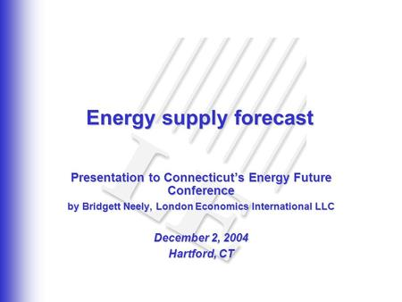 Energy supply forecast Presentation to Connecticut's Energy Future Conference by Bridgett Neely, London Economics International LLC December 2, 2004 Hartford,