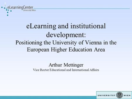 ELearning and institutional development: Positioning the University of Vienna in the European Higher Education Area Arthur Mettinger Vice Rector Educational.