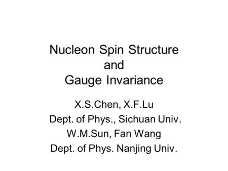 Nucleon Spin Structure and Gauge Invariance X.S.Chen, X.F.Lu Dept. of Phys., Sichuan Univ. W.M.Sun, Fan Wang Dept. of Phys. Nanjing Univ.