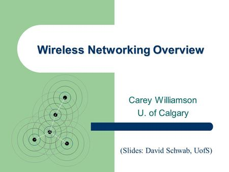 Wireless Networking Overview Carey Williamson U. of Calgary (Slides: David Schwab, UofS)