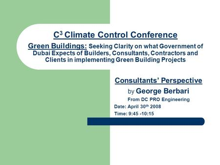 C 3 Climate Control Conference Green Buildings: Seeking Clarity on what Government <strong>of</strong> Dubai Expects <strong>of</strong> Builders, Consultants, Contractors and Clients in.