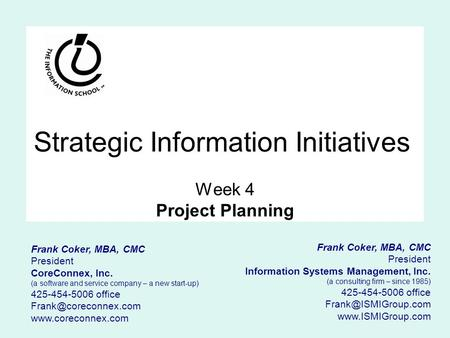 Strategic Information Initiatives Week 4 Project Planning Frank Coker, MBA, CMC President Information Systems Management, Inc. (a consulting firm – since.