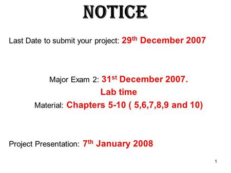 1 Notice Last Date to submit your project: 29 th December 2007 Major Exam 2: 31 st December 2007. Lab time Material: Chapters 5-10 ( 5,6,7,8,9 and 10)