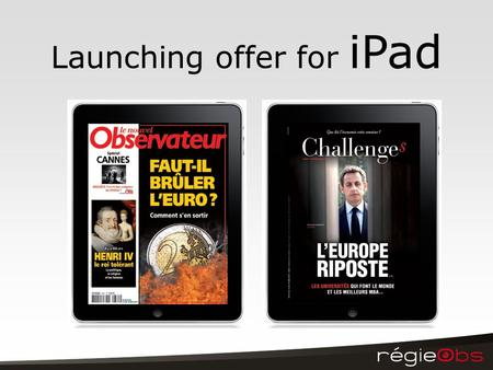Launching offer for iPad. Le Nouvel Observateur & Challenges settle on the iPad Starting the 28th of May, let's find our magazines on this new device.