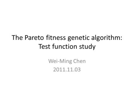 The Pareto fitness genetic algorithm: Test function study Wei-Ming Chen 2011.11.03.