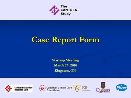 Case Report Form Start-up Meeting March 25, 2010 Kingston, ON.