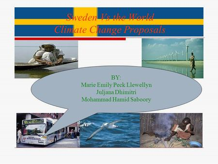 Sweden Vs the World Climate Change Proposals BY: Marie Emily Peck Llewellyn Juljana Dhimitri Mohammad Hamid Saboory.