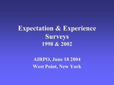 Expectation & Experience Surveys 1998 & 2002 AIRPO, June 18 2004 West Point, New York.