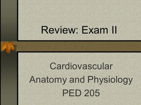 Review: Exam II Cardiovascular Anatomy and Physiology PED 205.