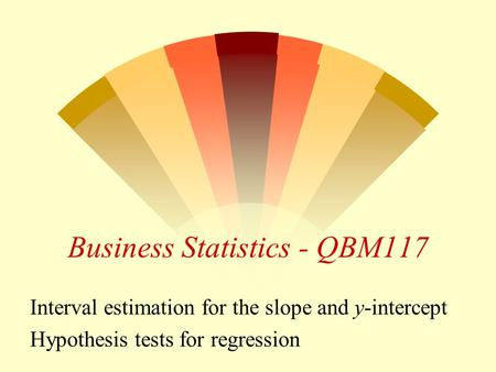 Business Statistics - QBM117 Interval estimation for the slope and y-intercept Hypothesis tests for regression.