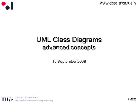 Www.ddss.arch.tue.nl 7M822 UML Class Diagrams advanced concepts 15 September 2008.