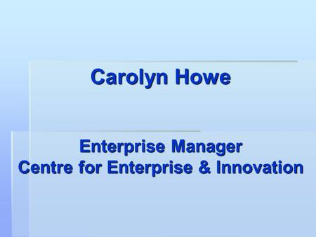 Carolyn Howe Enterprise Manager Centre for Enterprise & Innovation.