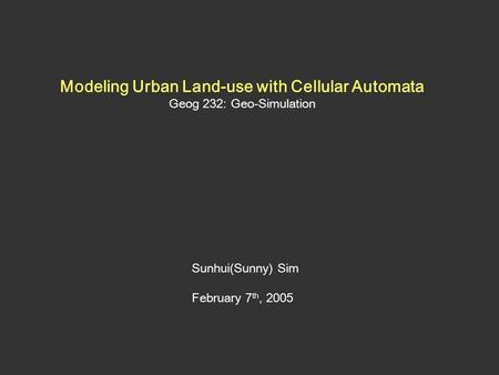 Modeling Urban Land-use with Cellular Automata Geog 232: Geo-Simulation Sunhui(Sunny) Sim February 7 th, 2005.