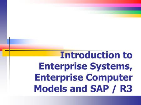 Introduction to Enterprise Systems, Enterprise Computer Models and SAP / R3.