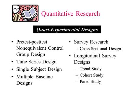 Quantitative Research Pretest-posttest Nonequivalent Control Group Design Time Series Design Single Subject Design Multiple Baseline Designs Survey Research.