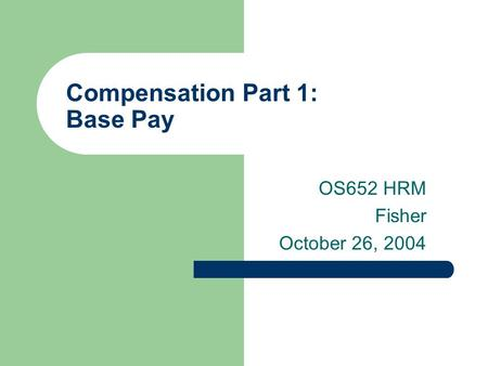 Compensation Part 1: Base Pay OS652 HRM Fisher October 26, 2004.