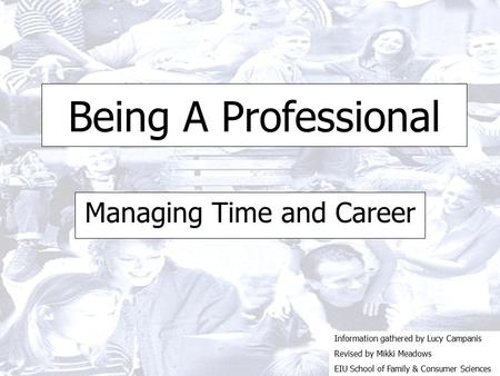 Being A Professional Managing Time and Career Information gathered by Lucy Campanis Revised by Mikki Meadows EIU School of Family & Consumer Sciences.
