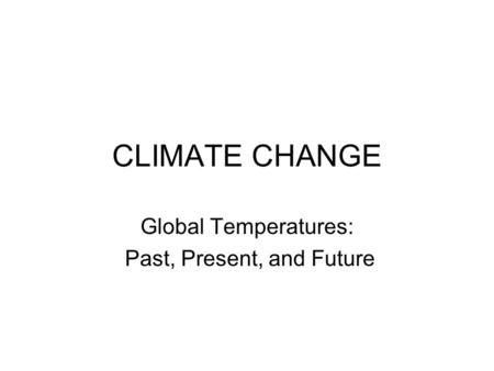 CLIMATE CHANGE Global Temperatures: Past, Present, and Future.