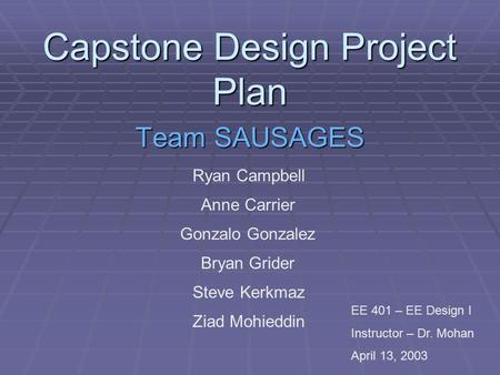 Capstone Design Project Plan Team SAUSAGES Ryan Campbell Anne Carrier Gonzalo Gonzalez Bryan Grider Steve Kerkmaz Ziad Mohieddin EE 401 – EE Design I Instructor.