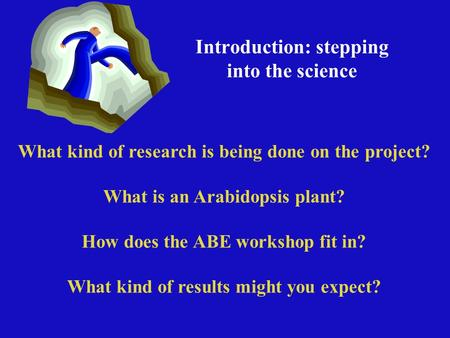 Introduction: stepping into the science What kind of research is being done on the project? What is an Arabidopsis plant? How does the ABE workshop fit.