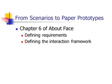 From Scenarios to Paper Prototypes Chapter 6 of About Face Defining requirements Defining the interaction framework.