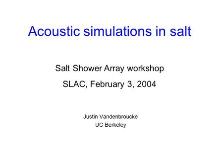 Acoustic simulations in salt Justin Vandenbroucke UC Berkeley Salt Shower Array workshop SLAC, February 3, 2004.