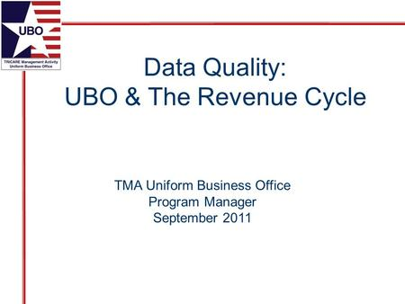 TMA Uniform Business Office Program Manager September 2011 Data Quality: UBO & The Revenue Cycle.