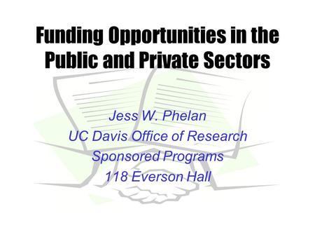 Funding Opportunities in the Public and Private Sectors Jess W. Phelan UC Davis Office of Research Sponsored Programs 118 Everson Hall.
