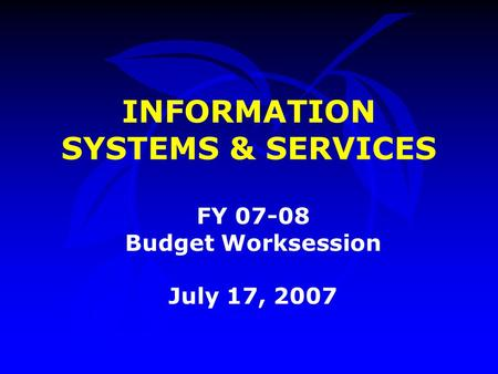 INFORMATION SYSTEMS & SERVICES FY 07-08 Budget Worksession July 17, 2007.