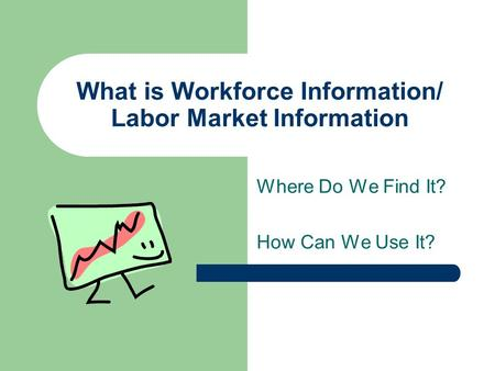 What is Workforce Information/ Labor Market Information Where Do We Find It? How Can We Use It?