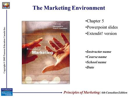 Copyright © 2005 Pearson Education Canada Inc. The Marketing Environment Chapter 5 Powerpoint slides Extendit! version Instructor name Course name School.